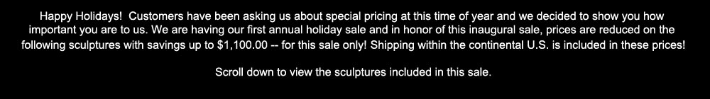 We are having our first annual holiday sale. Prices are reduced on the following sculptures. Shipping within the continental U.S. is included. Scroll down to view the sculptures included in this sale.